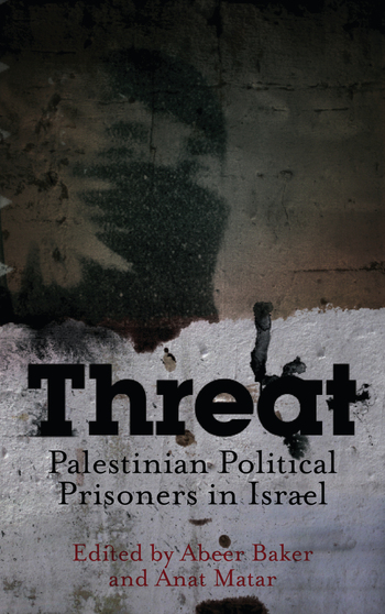 Threat: Palestinian Political Prisoners in Israel Edited by Abeer Baker and Anat Matar